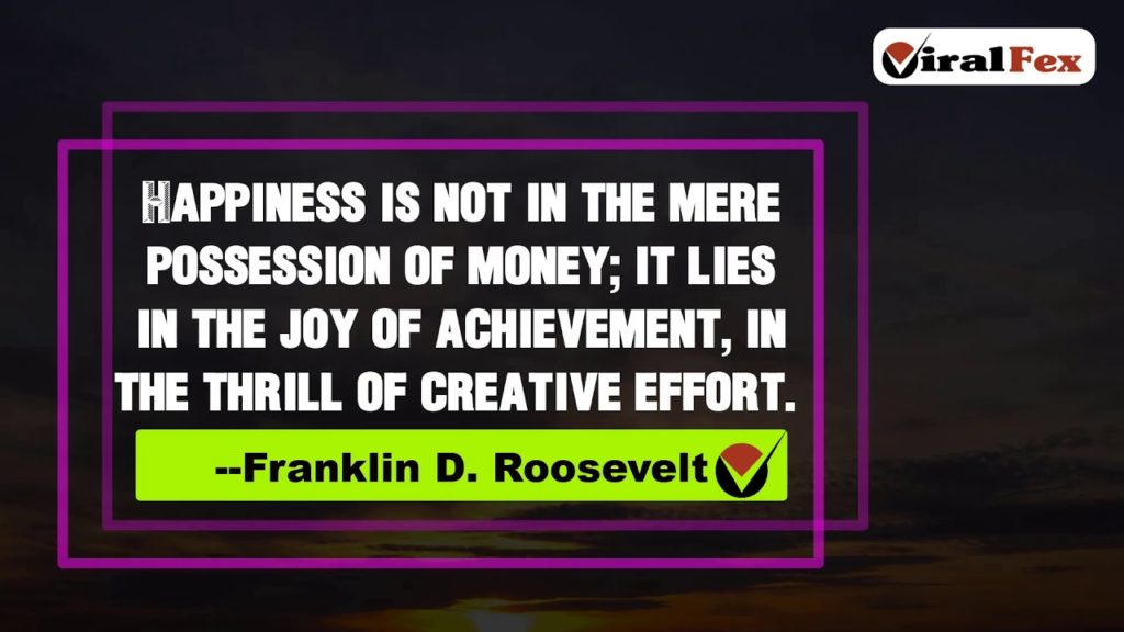 Video Quotes - Happiness Is Not In The Mere Possession Of Money Quote By Franklin D. Roosevelt