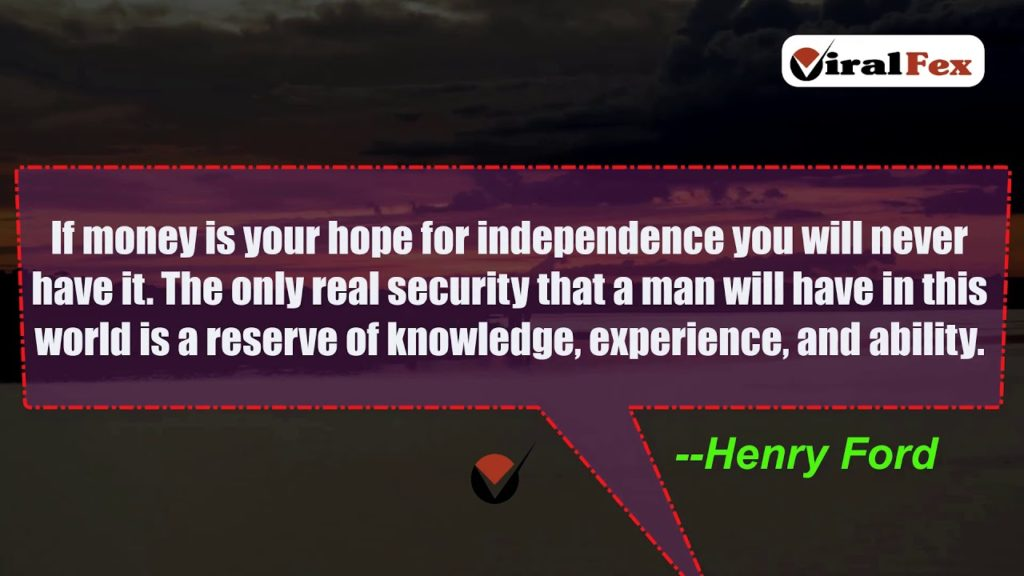 Video Quotes - If Money Is Your Hope For independence you will never have it -Henry Ford